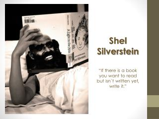 "Shel  Silverstein ""If there is a book you want to read but isn`t written yet , write  it."""