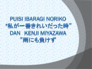 """pUiSI Ibaragi N o riko  """" 私が一番きれいだった時""""  DAN KENJI MIYAZAWA """"雨にも負けず"""