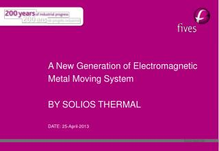 A  New Generation  of  Electromagnetic Metal Moving  System BY SOLIOS THERMAL  DATE: 25-April-2013