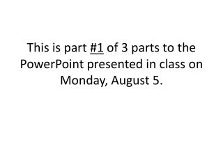 This is part  #1  of 3 parts to the PowerPoint presented in class on Monday, August 5.