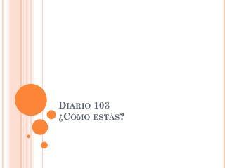 Diario  103 ¿ Cómo estás ?