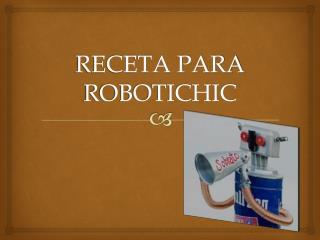 RECETA PARA ROBOTICHIC