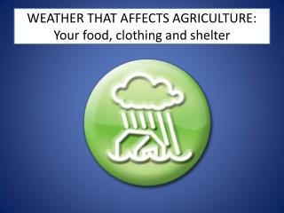 WEATHER THAT AFFECTS AGRICULTURE:  Your food, clothing and shelter