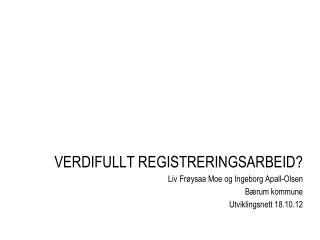 VERDIFULLT REGISTRERINGSARBEID? Liv  Frøysaa  Moe og Ingeborg Apall-Olsen Bærum kommune