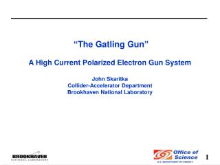 """The Gatling Gun"" A High  Current Polarized E lectron  Gun System  John Skaritka"