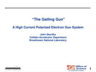 """""""The Gatling Gun"""" A High  Current Polarized E lectron  Gun System  John Skaritka"""