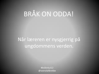 BRÅK ON ODDA!