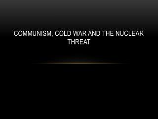 Communism, Cold War and the Nuclear Threat