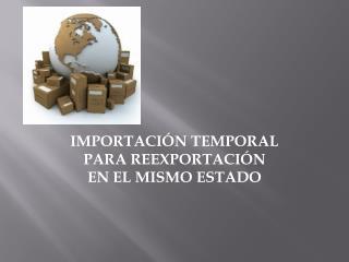 IMPORTACIÓN TEMPORAL PARA REEXPORTACIÓN  EN ELMISMO ESTADO