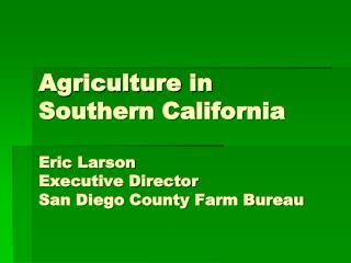 Agriculture in Southern California Eric Larson Executive Director San Diego County Farm Bureau