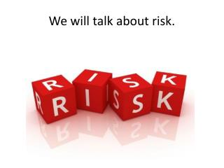 We will talk about risk.