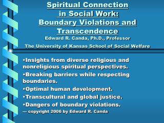 Spiritual Connection  in Social Work: Boundary Violations and Transcendence Edward R. Canda, Ph.D., Professor The Univer