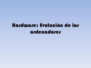 Hardware: Evolución de los ordenadores
