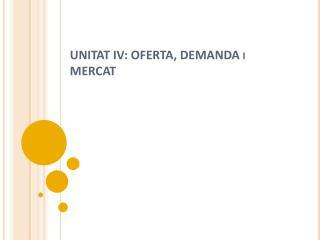 UNITAT IV: OFERTA, DEMANDA i MERCAT