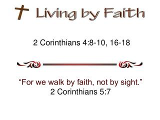 "2 Corinthians  4:8-10, 16-18 ""For we walk by faith, not by sight."" 2 Corinthians 5:7"