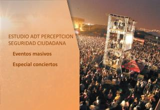 ESTUDIO ADT PERCEPTCION SEGURIDAD  CIUDADANA Eventos masivos Especial conciertos