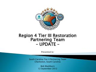 Region 4 Tier III Restoration Partnering Team  – UPDATE –  Presented to: