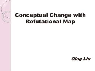 Conceptual Change with  Refutational  Map Qing Liu