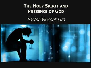 The Holy Spirit and Presence of God Pastor Vincent Lun