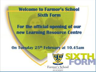 Welcome to Farmor's School Sixth Form For the official opening of our new Learning Resource Centre