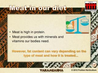 Meat is high in protein. Meat provides us with minerals and    vitamins our bodies need.