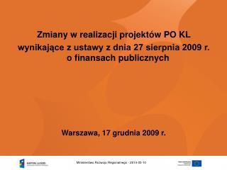 Zmiany w realizacji projekt w PO KL  wynikajace z ustawy z dnia 27 sierpnia 2009 r. o finansach publicznych      Warszaw