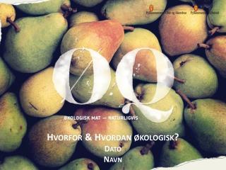 Hvorfor  & Hvordan økologisk?  Dato Navn
