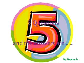 5 Questions  and the answers are… … .
