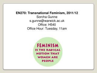 EN270: Transnational Feminism, 2011/12 Sorcha Gunne s.gunne@warwick.ac.uk Office: H540