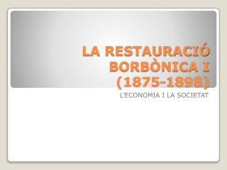 LA RESTAURACIÓ BORBÒNICA I (1875-1898)