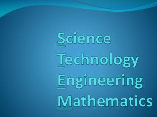 S cience T echnology E ngineering M athematics