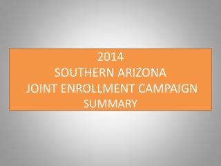 2014 SOUTHERN ARIZONA  JOINT ENROLLMENT CAMPAIGN  SUMMARY