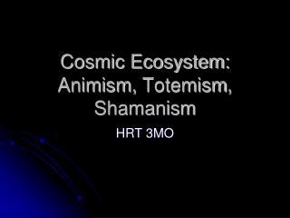 Cosmic Ecosystem: Animism,  Totemism , Shamanism