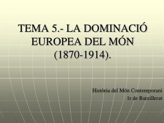 TEMA 5.- LA DOMINACIÓ EUROPEA DEL MÓN  (1870-1914).
