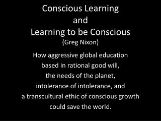 Conscious Learning and Learning to be Conscious ( Greg Nixon)