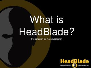 What is  HeadBlade ? Presenation  by Kara  Eccleston