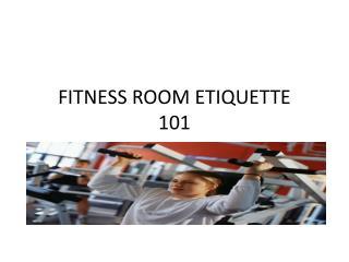 FITNESS ROOM ETIQUETTE  101