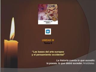 """UNIDAD III Tema II """"Las bases del arte europeo  y el pensamiento occidental """""""