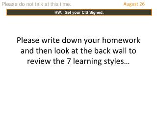 Please write down your homework and then look at the back wall to review the 7 learning styles…