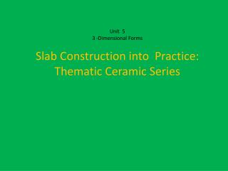 Unit  5  3 -Dimensional Forms  Slab Construction into  Practice:  Thematic Ceramic Series