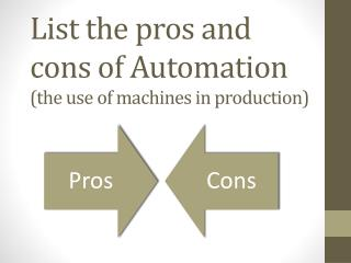 List the pros and cons of Automation  (the use of machines in production)