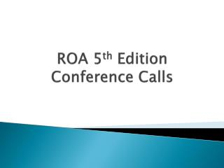 ROA 5 th  Edition Conference Calls