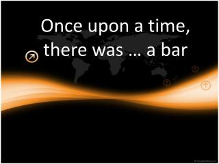 Once upon a time, there was � a bar