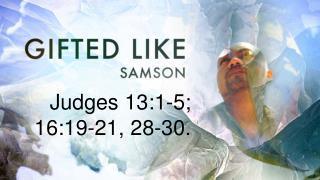 Judges  13:1-5; 16:19-21, 28-30.