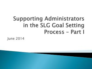 Supporting  Administrators  in the SLG Goal Setting Process – Part I