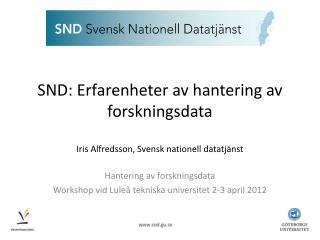 SND: Erfarenheter av hantering av forskningsdata Iris Alfredsson, Svensk nationell datatj�nst