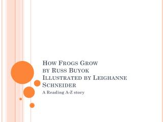 How Frogs Grow by Russ  Buyok Illustrated by  Leighanne  Schneider