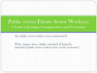 Public versus Private Sector Workers :   A Look at Earnings, Compensation, and Economics