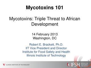 Mycotoxins 101 Mycotoxins: Triple Threat to African Development  14 February 2013  Washington, DC