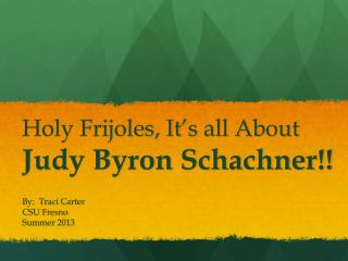 Holy Frijoles, It's all About Judy Byron Schachner!!